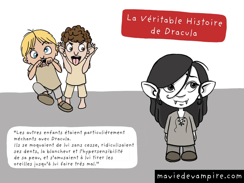 La véritable histoire de Dracula. Les autres enfants étaient particulièrement méchants avec Dracula. Ils se moquaient de lui sans cesse, ridiculisaient ses dents, la blancheur et l'hypersensibilité de sa peau, et s'amusaient à lui tirer les oreilles jusqu'à lui faire très mal. Un jour, ce harcèlement devint particulièrement sinistre. Et c'est ainsi que Dracula devint Dracula.