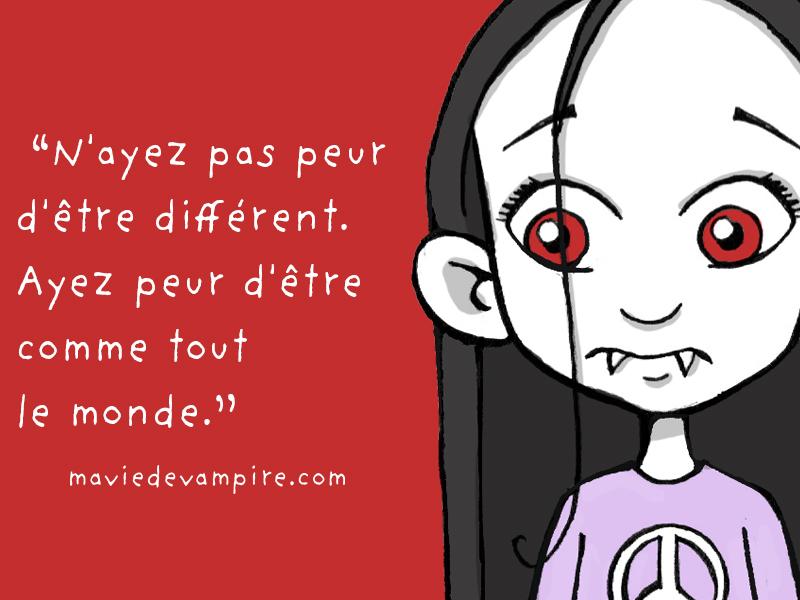 N'ayez pas peur d'être différent. Ayez peur d'être comme tout le monde. - Zabeth Ma vie de vampire