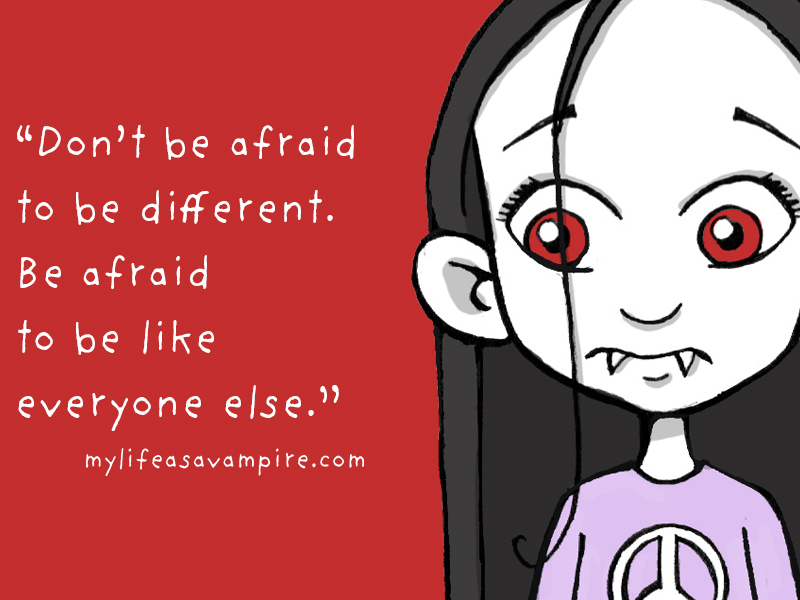Don't be afraid to be different. Be afraid to be the same as everyone else. - Zabeth My life as a vampire