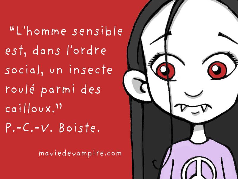 """""""L'homme sensible est, dans l'ordre social, un insecte roulé parmi des cailloux."""" P.-C.-V. Boiste"""